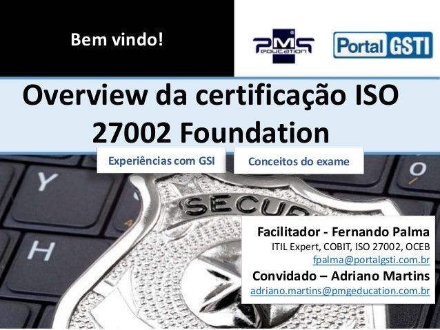 Bem vindo!  Overview da certificação ISO 27002 Foundation Experiências com GSI  Conceitos do exame  Facilitador - Fernando...