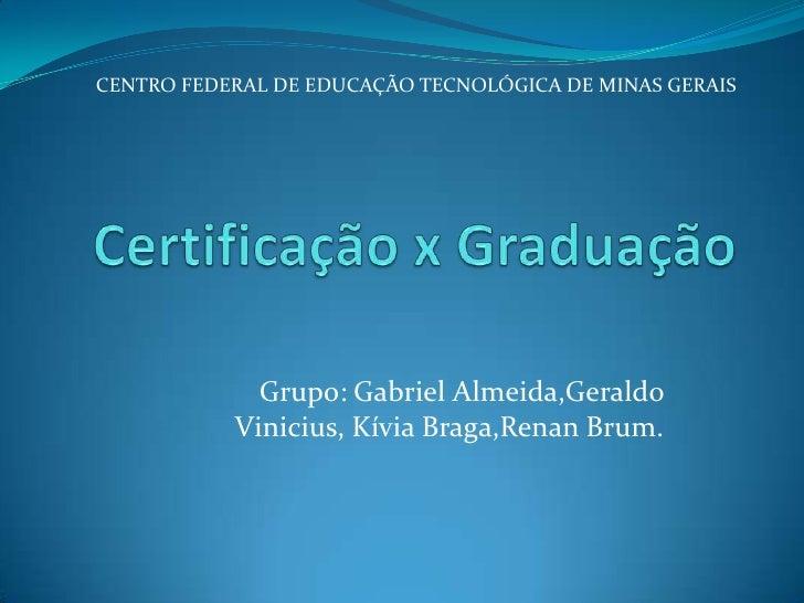 Certificação x Graduação<br />CENTRO FEDERAL DE EDUCAÇÃO TECNOLÓGICA DE MINAS GERAIS<br />Grupo: Gabriel Almeida,Geraldo V...