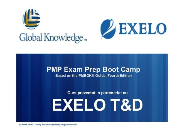 PMP Exam Prep Boot Camp Based on the PMBOK® Guide, Fourth Edition Curs prezentat in parteneriat cu EXELO T&D © 2009 EXELO ...