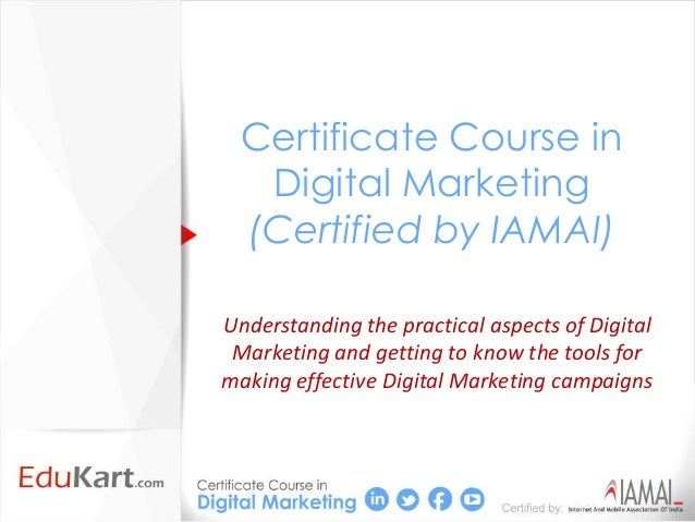 Certificate Course in  Digital Marketing (Certified by IAMAI)Understanding the practical aspects of Digital Marketing and ...