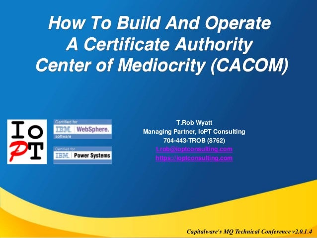 How To Build And Operate  A Certificate Authority  Center of Mediocrity (CACOM)  T.Rob Wyatt  Managing Partner, IoPT Consu...