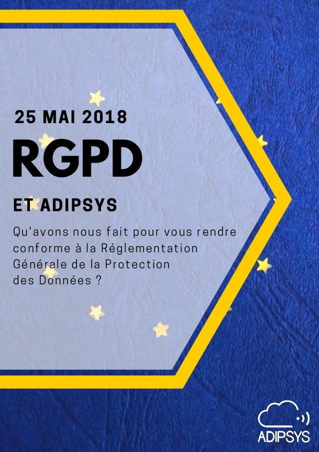 25 MAI 2018 ET ADIPSYS Qu'avons nous fait pour vous rendre conforme à la Réglementation Générale de la Protection des Donn...