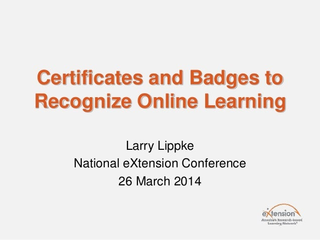 Certificates and Badges to Recognize Online Learning Larry Lippke National eXtension Conference 26 March 2014