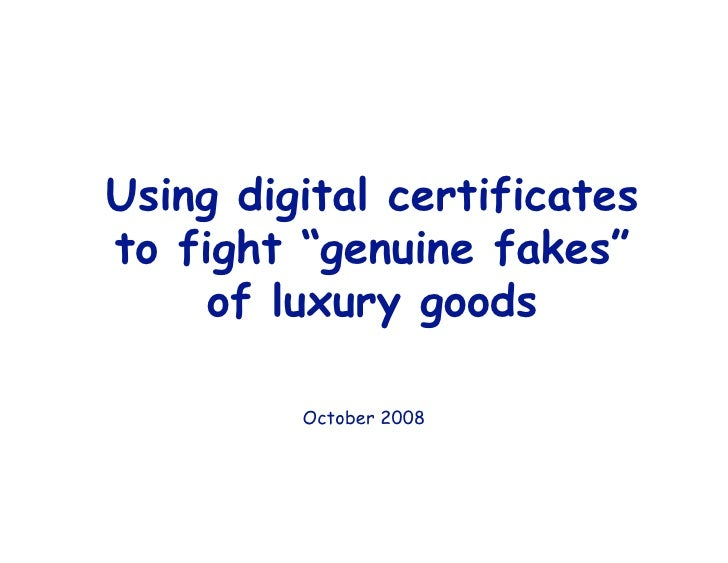 "Using digital certificates to fight ""genuine fakes""      of luxury goods           October 2008"