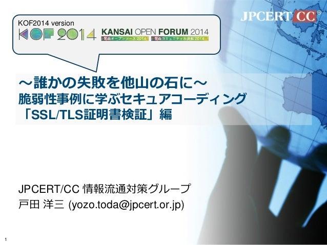 ~誰かの失敗を他山の石に~ 脆弱性事例に学ぶセキュアコーディング 「SSL/TLS証明書検証」編  JPCERT/CC 情報流通対策グループ  戸田 洋三 (yozo.toda@jpcert.or.jp)  1  KOF2014 version