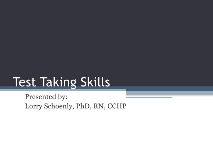 Test Taking Skills Presented by: Lorry Schoenly, PhD, RN, CCHP