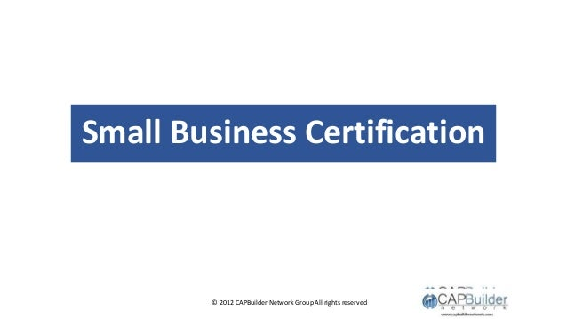 © 2012 CAPBuilder Network Group All rights reserved Small Business Certification