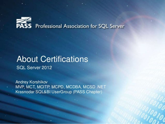About CertificationsSQL Server 2012Andrey KorshikovMVP, MCT, MCITP, MCPD, MCDBA, MCSD .NETKrasnodar SQL&BI UserGroup (PASS...