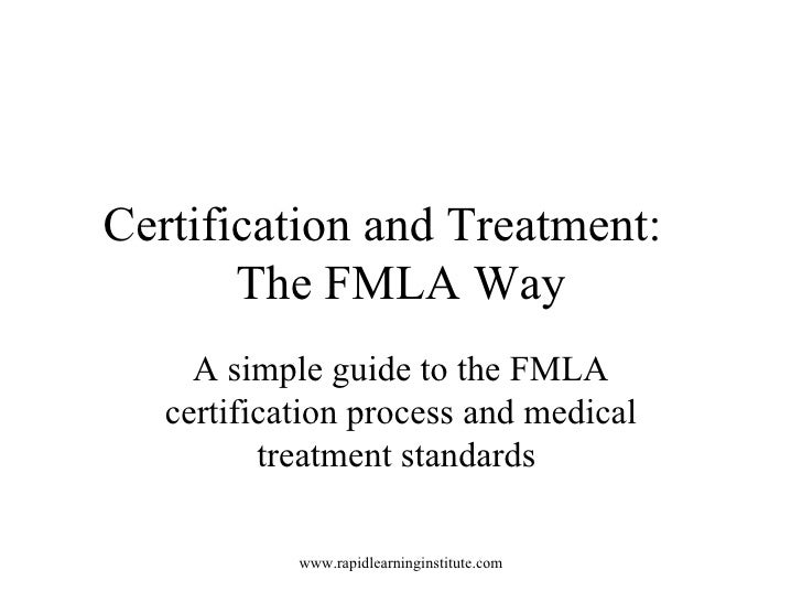 Certification and Treatment:  The FMLA Way A simple guide to the FMLA certification process and medical treatment standards