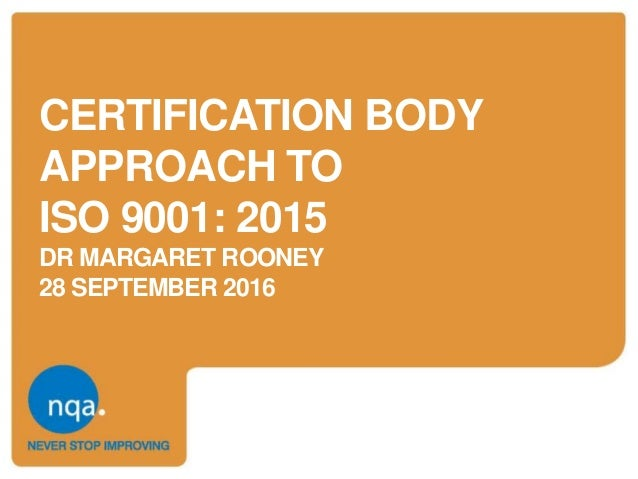 CERTIFICATION BODY APPROACH TO ISO 9001: 2015 DR MARGARET ROONEY 28 SEPTEMBER 2016