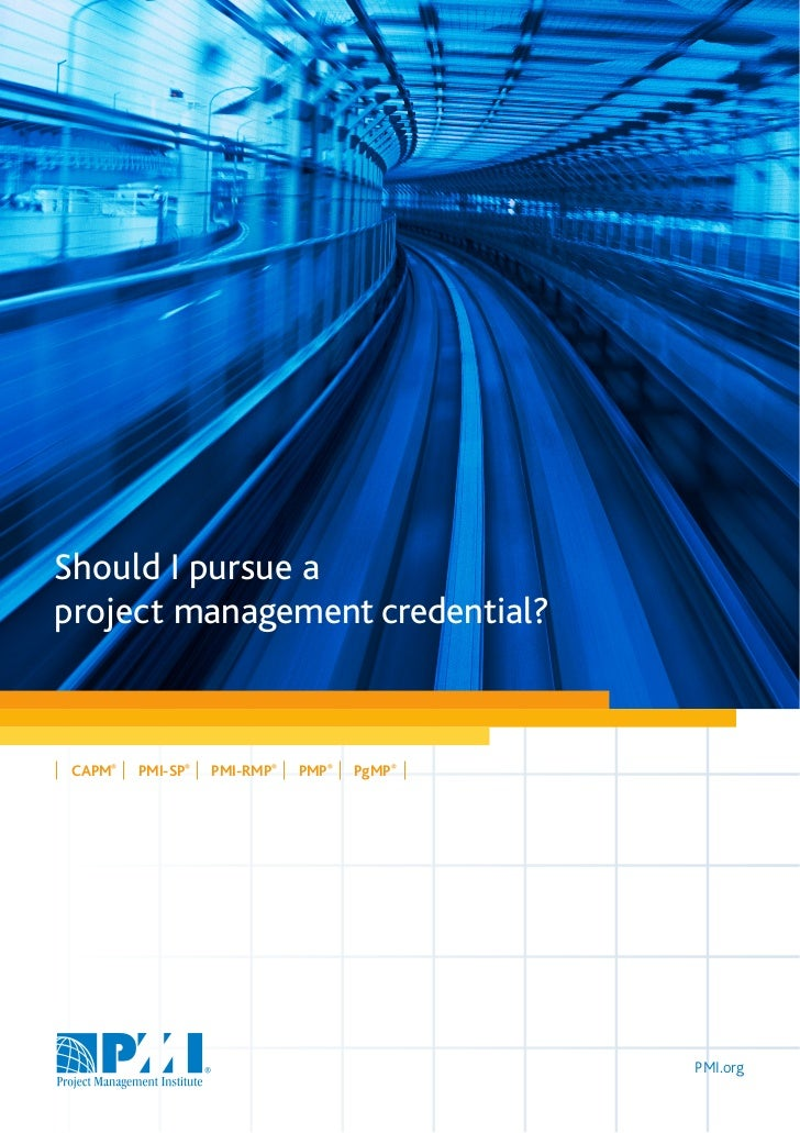 Should I pursue aproject management credential? CAPM®   PMI-SP®   PMI-RMP®   PMP®   PgMP®                                 ...