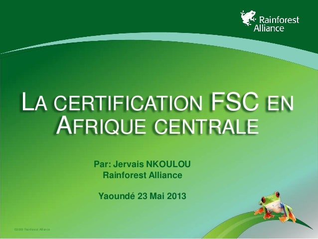©2009 Rainforest AllianceLA CERTIFICATION FSC ENAFRIQUE CENTRALEPar: Jervais NKOULOURainforest AllianceYaoundé 23 Mai 2013