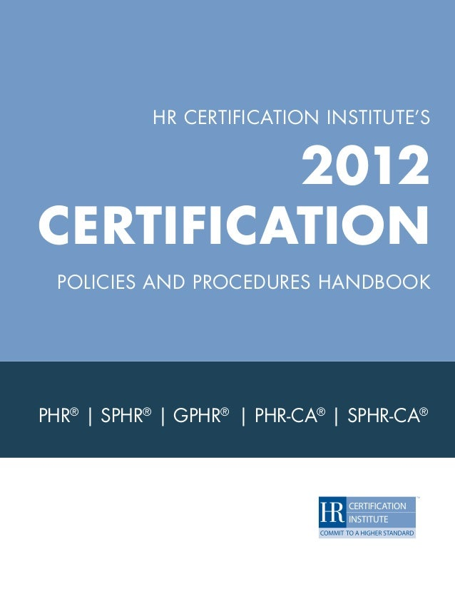 HR CERTIFICATION INSTITUTE'S             2012    CERTIFICATION     POLICIES AND PROCEDURES HANDBOOK    PHR® | SPHR® | GPHR...