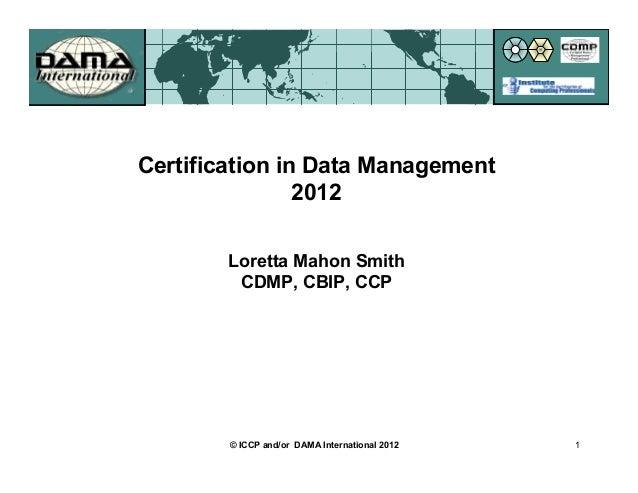 Certification in Data Management                2012        Loretta Mahon Smith         CDMP, CBIP, CCP        © ICCP and/...