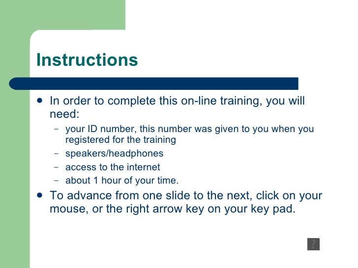 Instructions In order to complete this on-line training, you will need: your ID number, this number was given to you when ...