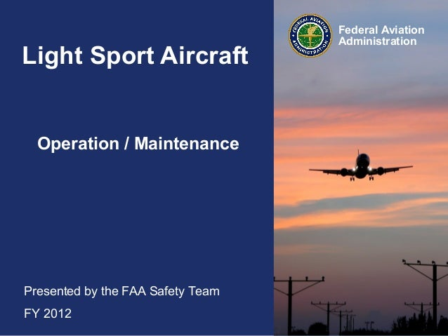 Light Sport Aircraft  Operation / Maintenance  Presented by the FAA Safety Team FY 2012  Federal Aviation Administration
