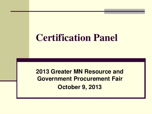 Certification Panel  2013 Greater MN Resource and Government Procurement Fair October 9, 2013