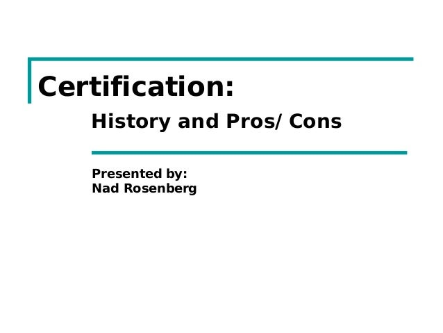Certification:History and Pros/ConsPresented by:Nad Rosenberg