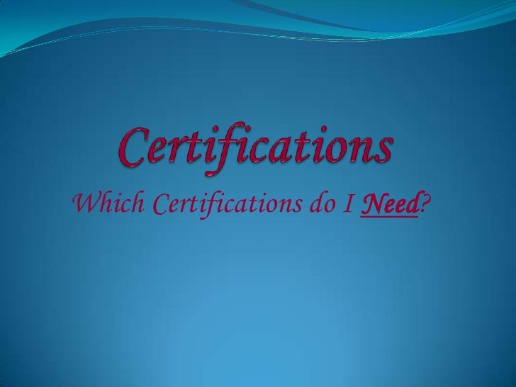 Certifications<br />Which Certifications do I Need?<br />
