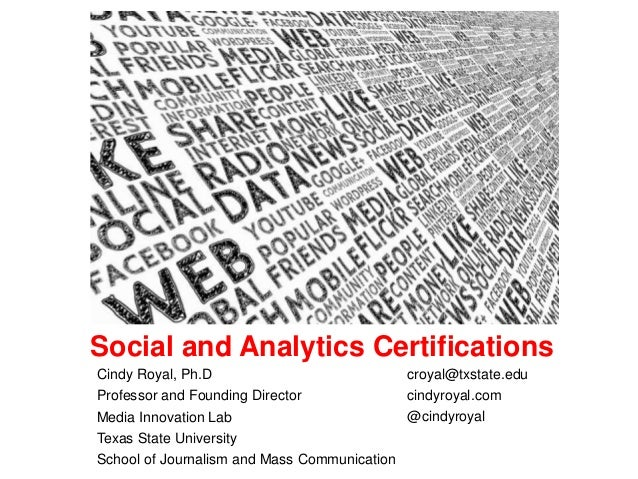 Social and Analytics Certifications Cindy Royal, Ph.D Professor and Founding Director Media Innovation Lab Texas State Uni...