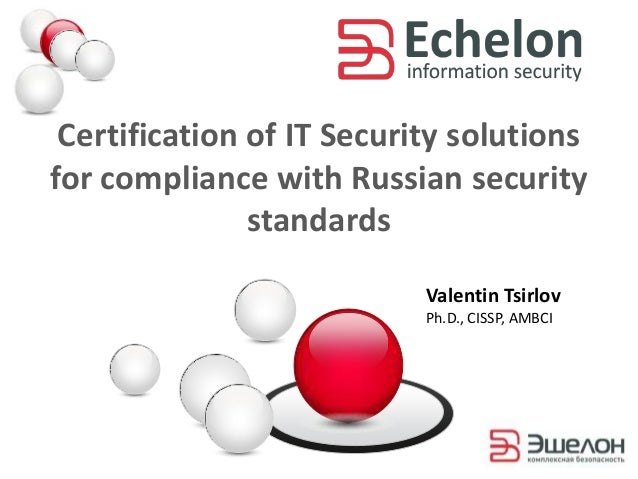 Certification of IT Security solutionsfor compliance with Russian securitystandardsValentin TsirlovPh.D., CISSP, AMBCI