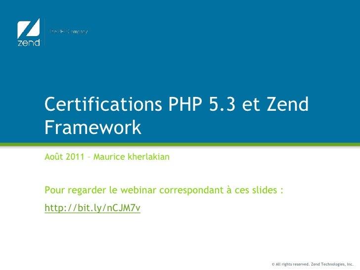 Certifications PHP 5.3 et Zend Framework<br />Août 2011 – Maurice kherlakian<br />Pour regarder le webinar correspondant à...