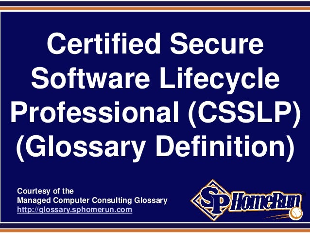 SPHomeRun.comCertified SecureSoftware LifecycleProfessional (CSSLP)(Glossary Definition)Courtesy of theManaged Computer Co...