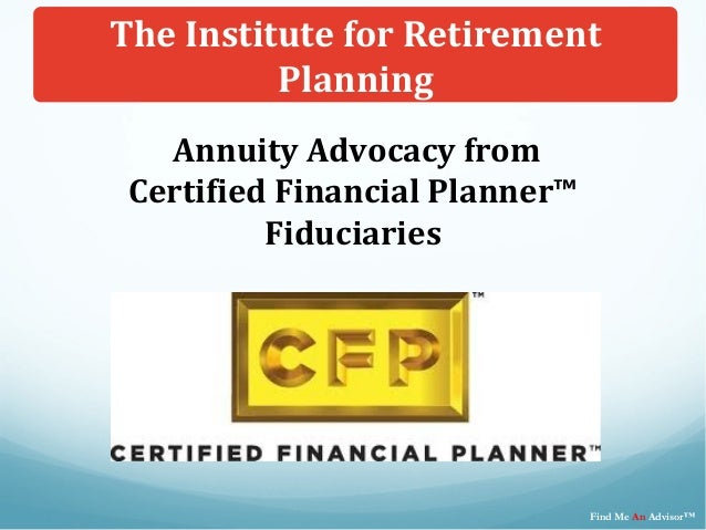 Annuity Advocacy fromCertified Financial Planner™FiduciariesThe Institute for RetirementPlanningFind Me An Advisor™