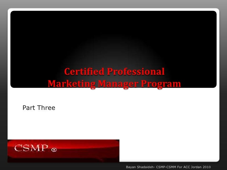 Certified Professional Marketing Manager Program<br />Part Three<br />Bayan Shadaideh- CSMP-CSMM For ACC Jordan 2010<br />