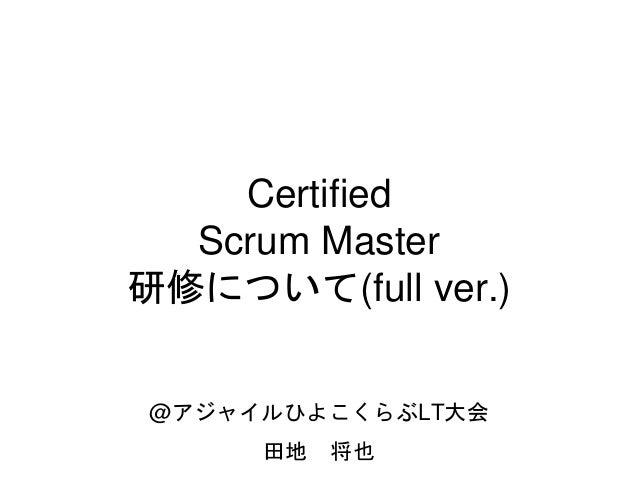 Certified Scrum Master 研修について(full ver.) @アジャイルひよこくらぶLT大会 田地 将也