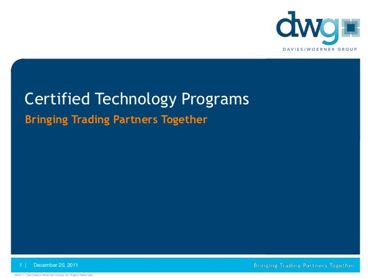 Certified Technology Programs      Bringing Trading Partners Together   1 |      December 20, 2011©2011. The Davies-Woerne...
