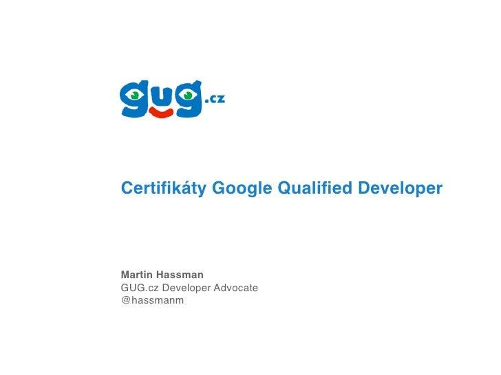 Certifikáty Google Qualified Developer    Martin Hassman GUG.cz Developer Advocate @hassmanm