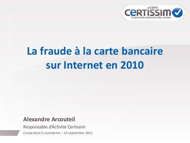 La fraude à la carte bancaire sur Internet en 2010 Alexandre Arcouteil Responsable d'Activité Certissim Convention E-comme...