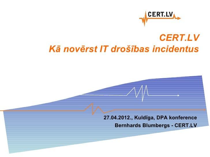 CERT.LVKā novērst IT drošības incidentus            27.04.2012., Kuldīga, DPA konference                Bernhards Blumberg...