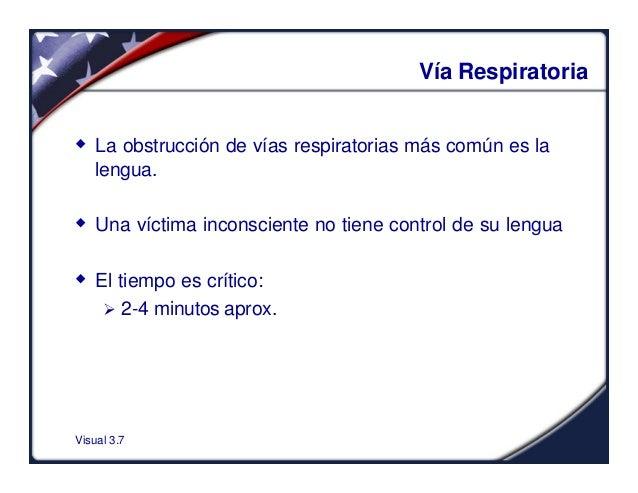 Visual 3.7Vía Respiratoriaw La obstrucción de vías respiratorias más común es lalengua.w Una víctima inconsciente no tiene...
