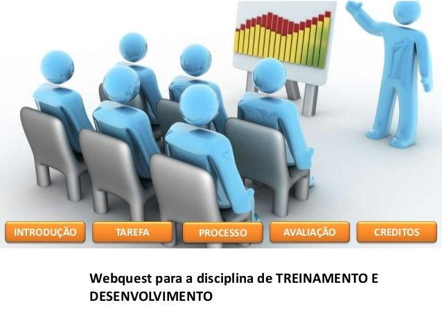 Webquest para a disciplina de TREINAMENTO E DESENVOLVIMENTO INTRODUÇÃO TAREFA PROCESSO AVALIAÇÃO CREDITOS