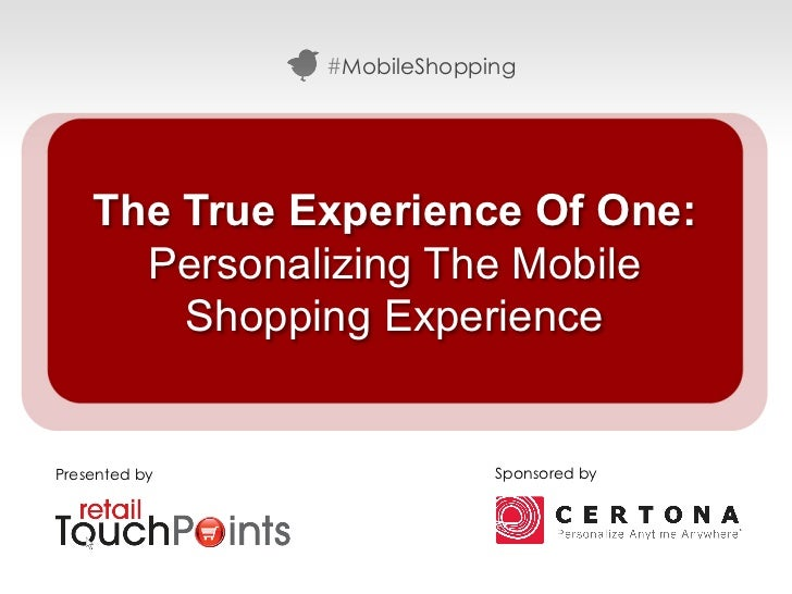 #MobileShopping    The True Experience Of One:      Personalizing The Mobile        Shopping ExperiencePresented by       ...
