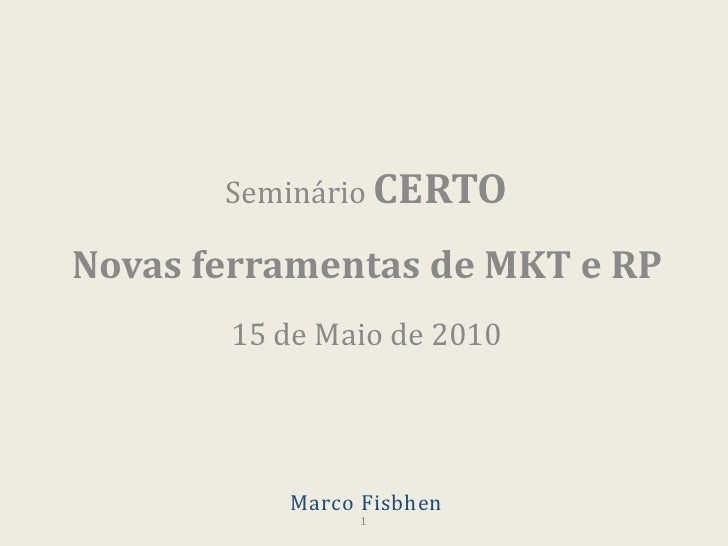 Seminário CERTO<br />Novas ferramentas de MKT e RP<br />15 de Maio de 2010<br />1<br />Marco Fisbhen<br />