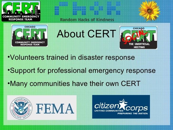 About CERT <ul><li>Volunteers trained in disaster response </li></ul><ul><li>Support for professional emergency response <...