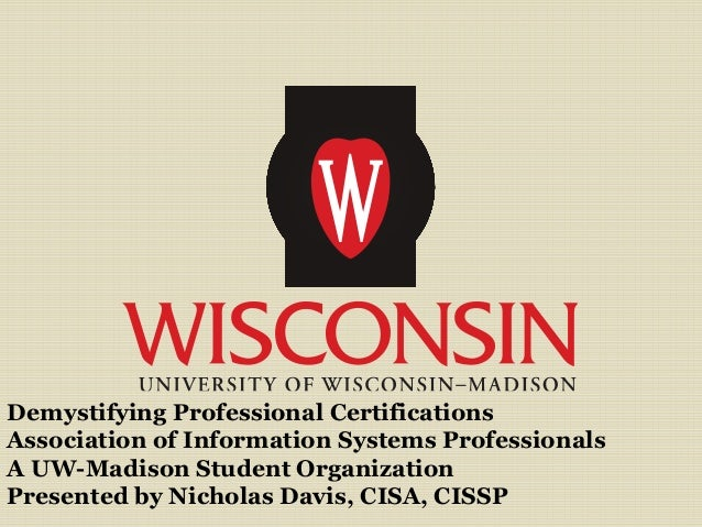 Demystifying Professional Certifications Association of Information Systems Professionals A UW-Madison Student Organizatio...