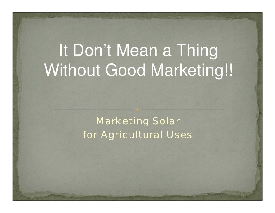 It Don't Mean a Thing Without Good Marketing!!         Marketing Solar     for Agricultural Uses