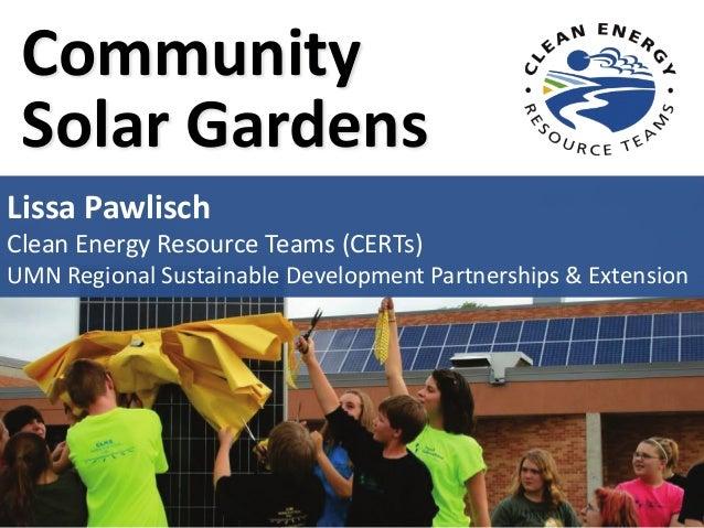 Community Solar Gardens Lissa Pawlisch Clean Energy Resource Teams (CERTs) UMN Regional Sustainable Development Partnershi...