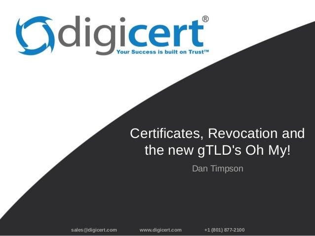 sales@digicert.com www.digicert.com +1 (801) 877-2100 Certificates, Revocation and the new gTLD's Oh My! Dan Timpson