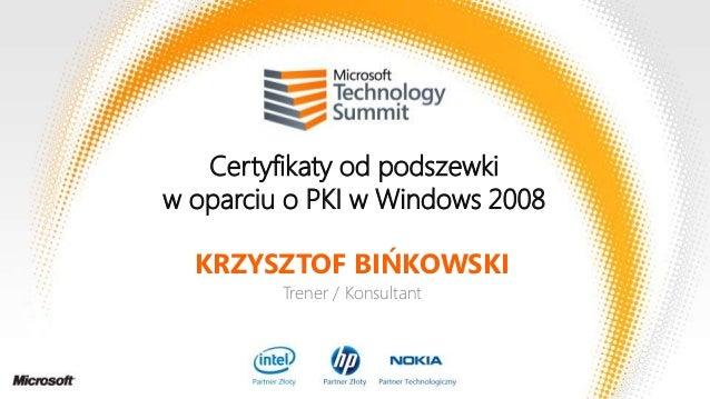 Certyfikaty od podszewki w oparciu o PKI w Windows 2008 KRZYSZTOF BIŃKOWSKI Trener / Konsultant