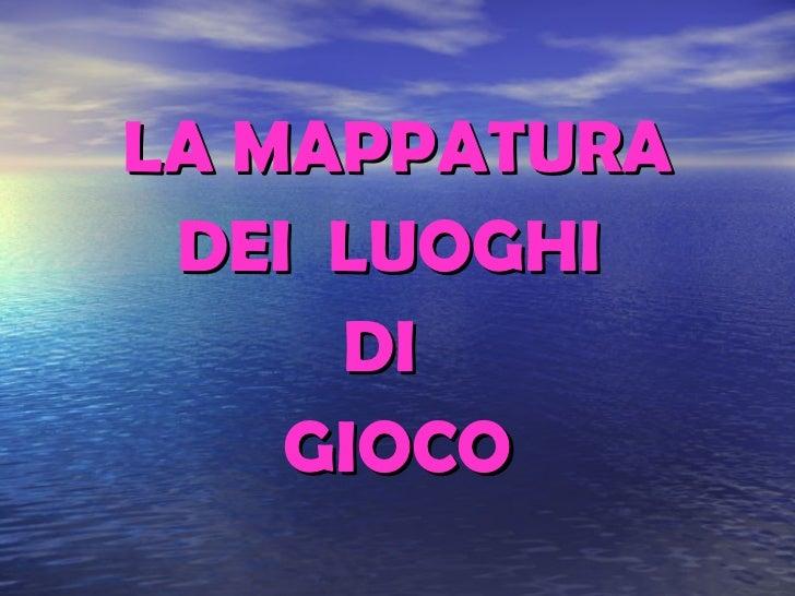 <ul><li>LA MAPPATURA </li></ul><ul><li>DEI  LUOGHI  </li></ul><ul><li>DI  </li></ul><ul><li>GIOCO </li></ul>