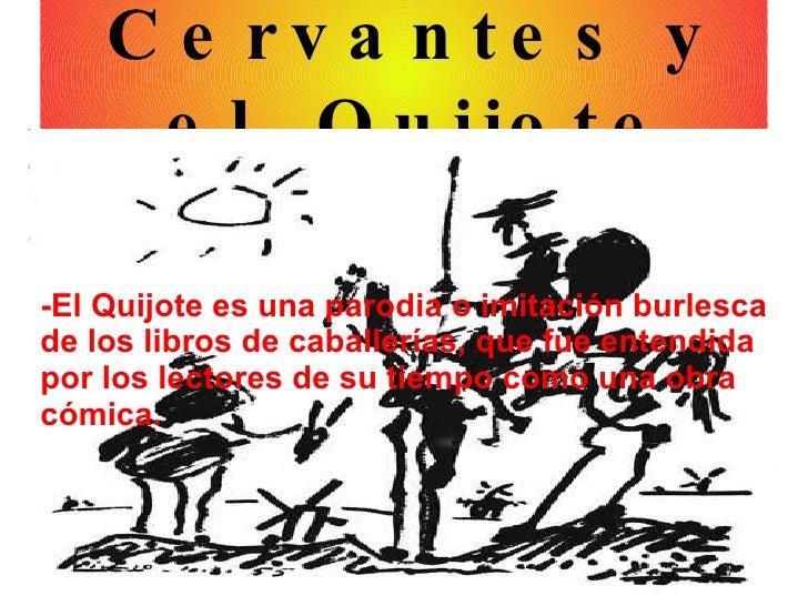 <ul><ul><li>Cervantes y el  Quijote </li></ul></ul>-El Quijote es una parodia o imitación burlesca de los libros de caball...