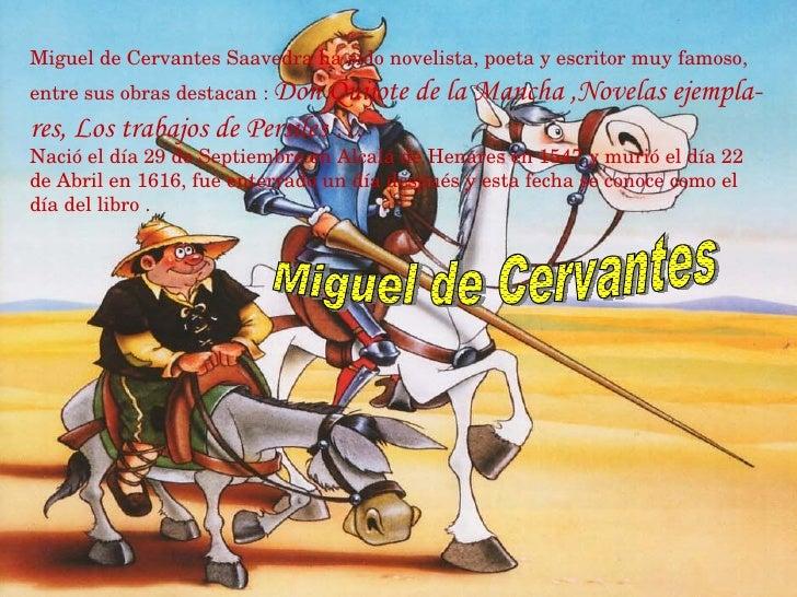 Miguel de Cervantes Saavedra ha sido novelista, poeta y escritor muy famoso, entre sus obras destacan :   Don Quijote de l...