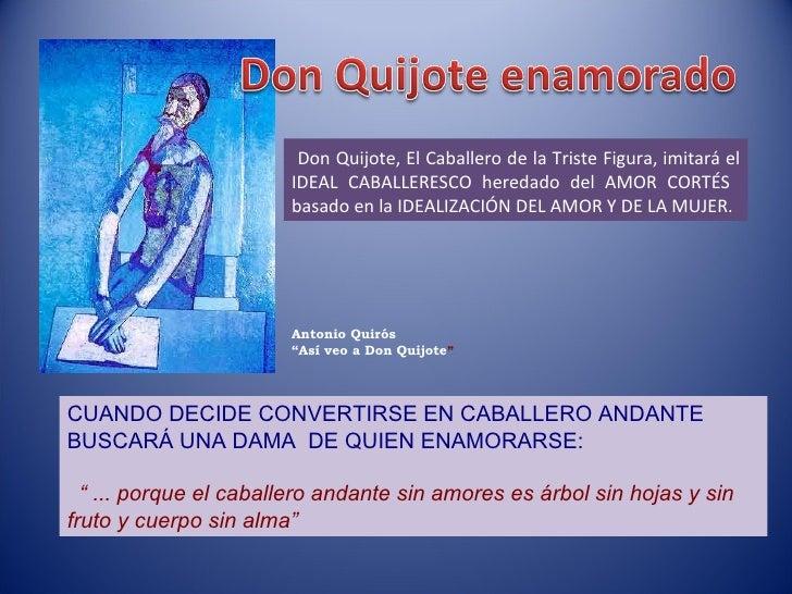 Don Quijote, El Caballero de la Triste Figura, imitará el IDEAL CABALLERESCO heredado del AMOR CORTÉS  basado en la IDEALI...