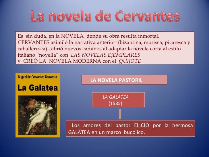 Es  sin duda, en la NOVELA  donde su obra resulta inmortal.  CERVANTES asimiló la narrativa anterior  (bizantina, morisca,...