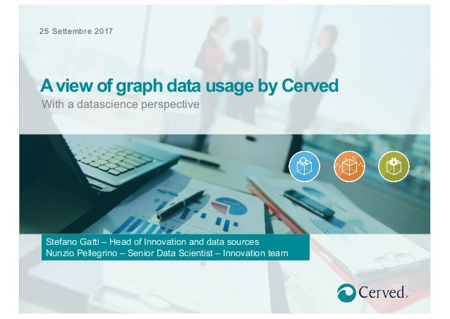 25 Settembre 2017 With a datascience perspective A view of graph data usage by Cerved Stefano Gatti – Head of Innovation a...